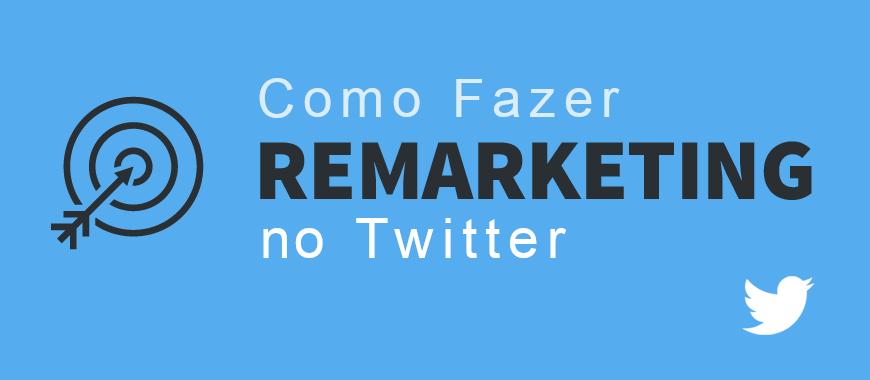 Remarketing no Twitter – Entenda Como Funciona e Como Criar Sua Primeira Campanha